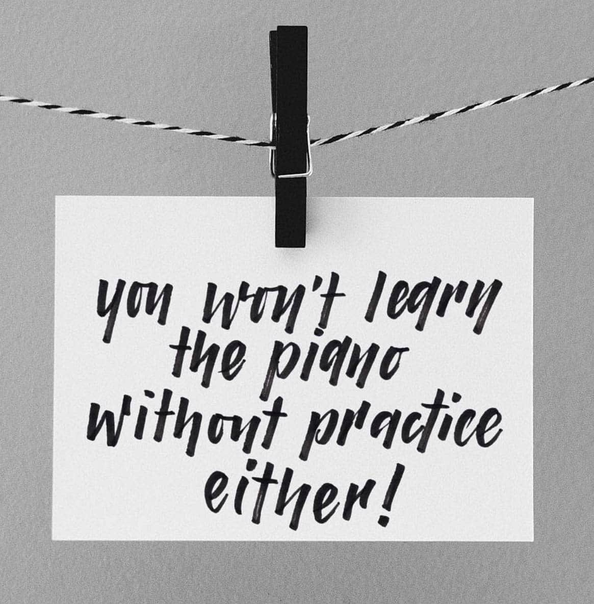 You won't learn the piano without practice either